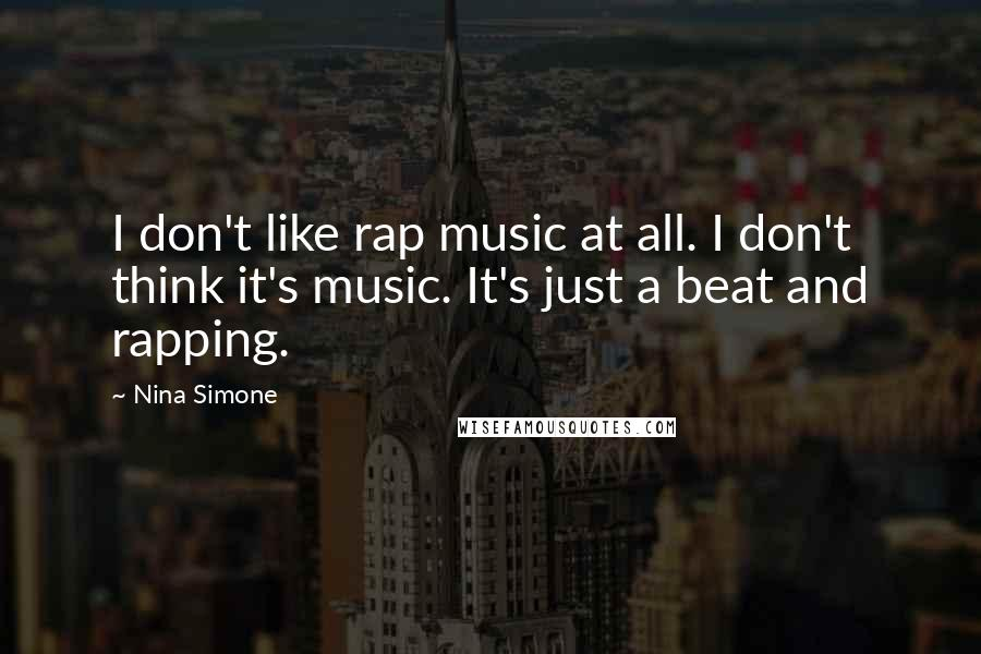 Nina Simone quotes: I don't like rap music at all. I don't think it's music. It's just a beat and rapping.
