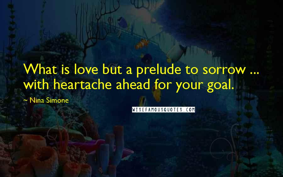 Nina Simone quotes: What is love but a prelude to sorrow ... with heartache ahead for your goal.