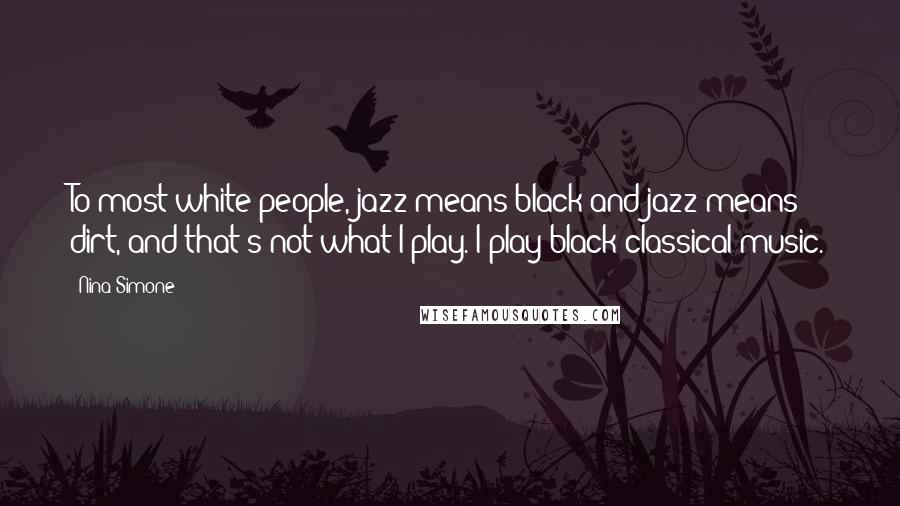 Nina Simone quotes: To most white people, jazz means black and jazz means dirt, and that's not what I play. I play black classical music.