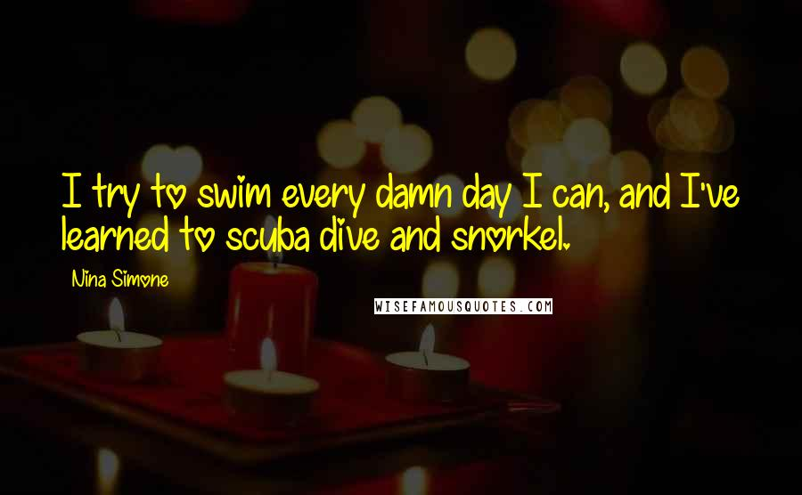 Nina Simone quotes: I try to swim every damn day I can, and I've learned to scuba dive and snorkel.