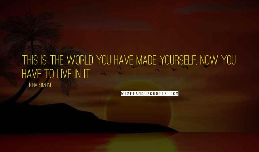 Nina Simone quotes: This is the world you have made yourself, now you have to live in it.