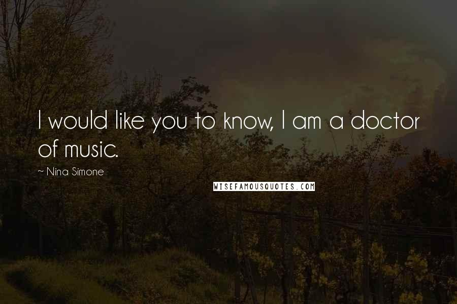 Nina Simone quotes: I would like you to know, I am a doctor of music.
