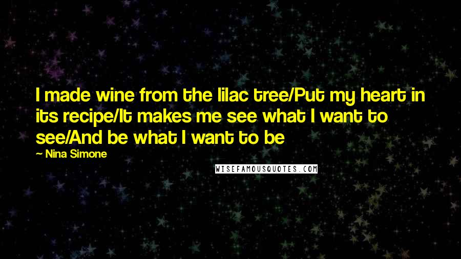 Nina Simone quotes: I made wine from the lilac tree/Put my heart in its recipe/It makes me see what I want to see/And be what I want to be