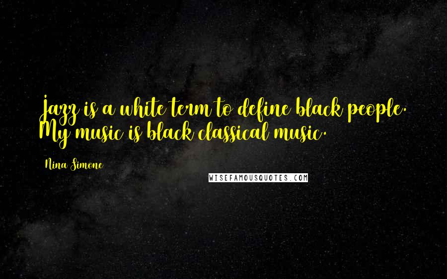Nina Simone quotes: Jazz is a white term to define black people. My music is black classical music.