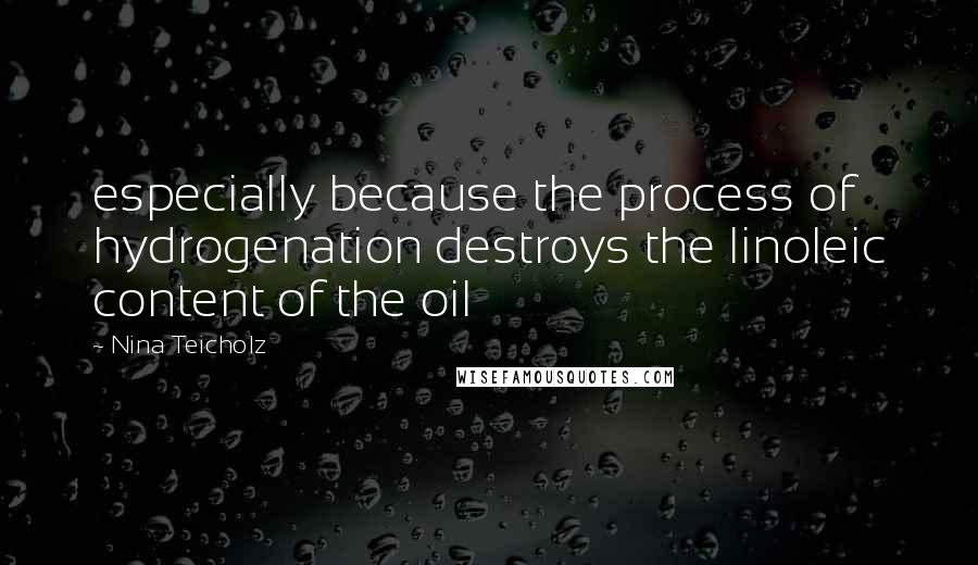 Nina Teicholz quotes: especially because the process of hydrogenation destroys the linoleic content of the oil