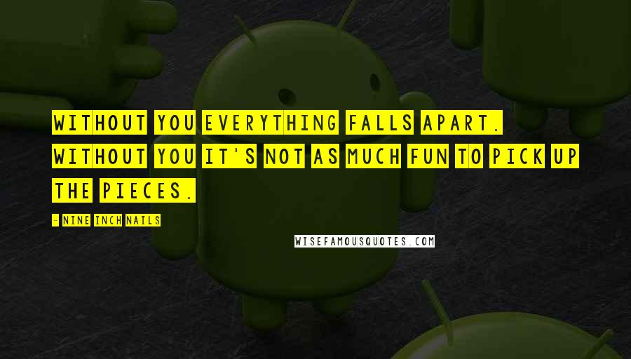 Nine Inch Nails quotes: Without you everything falls apart. Without you it's not as much fun to pick up the pieces.