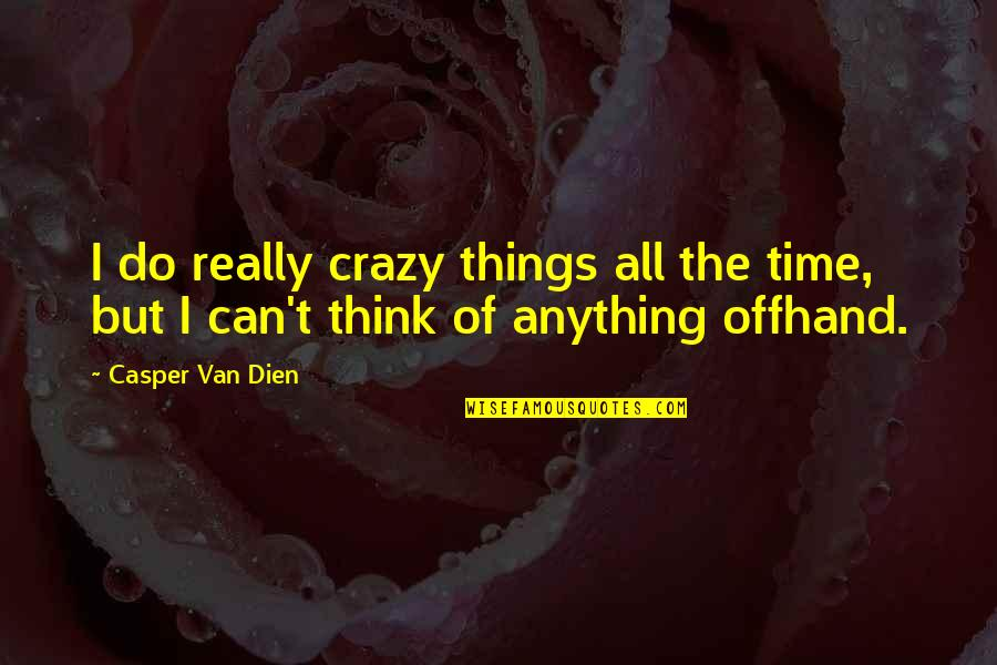 Nine Queens Quotes By Casper Van Dien: I do really crazy things all the time,
