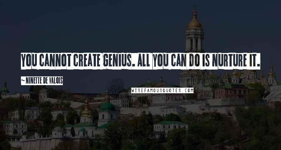 Ninette De Valois quotes: You cannot create genius. All you can do is nurture it.