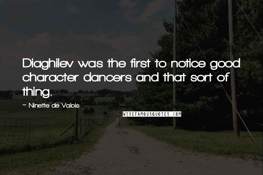 Ninette De Valois quotes: Diaghilev was the first to notice good character dancers and that sort of thing.