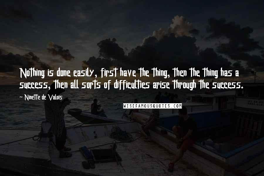 Ninette De Valois quotes: Nothing is done easily, first have the thing, then the thing has a success, then all sorts of difficulties arise through the success.