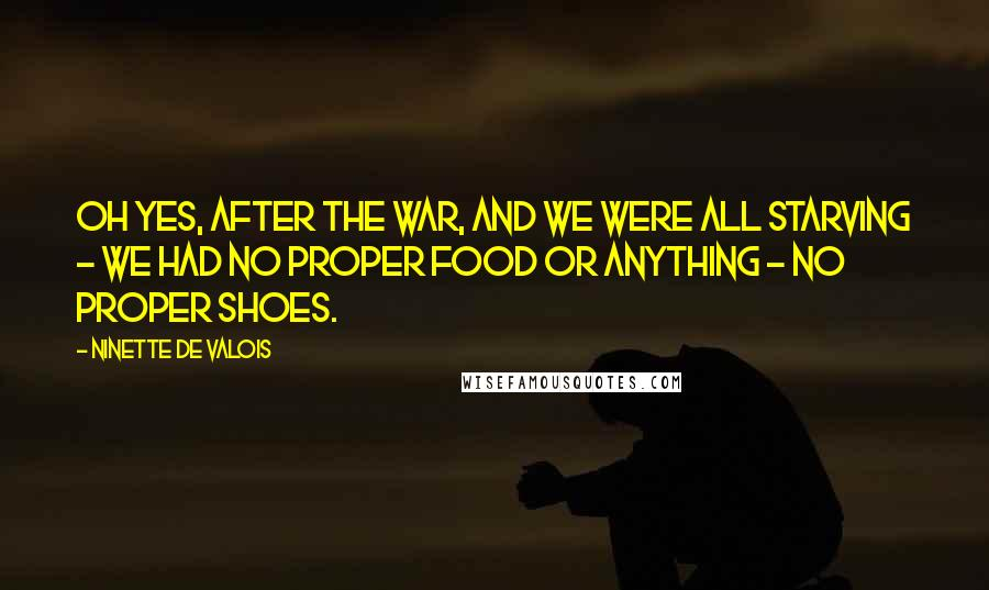 Ninette De Valois quotes: Oh yes, after the war, and we were all starving - we had no proper food or anything - no proper shoes.