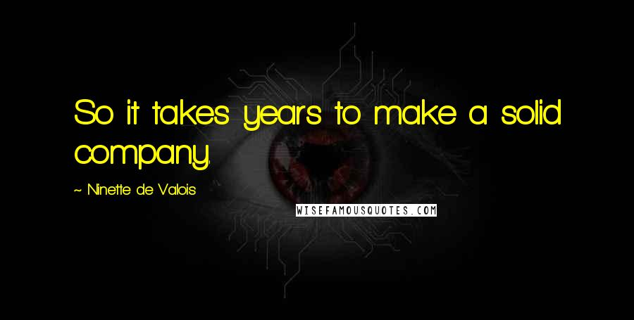 Ninette De Valois quotes: So it takes years to make a solid company.
