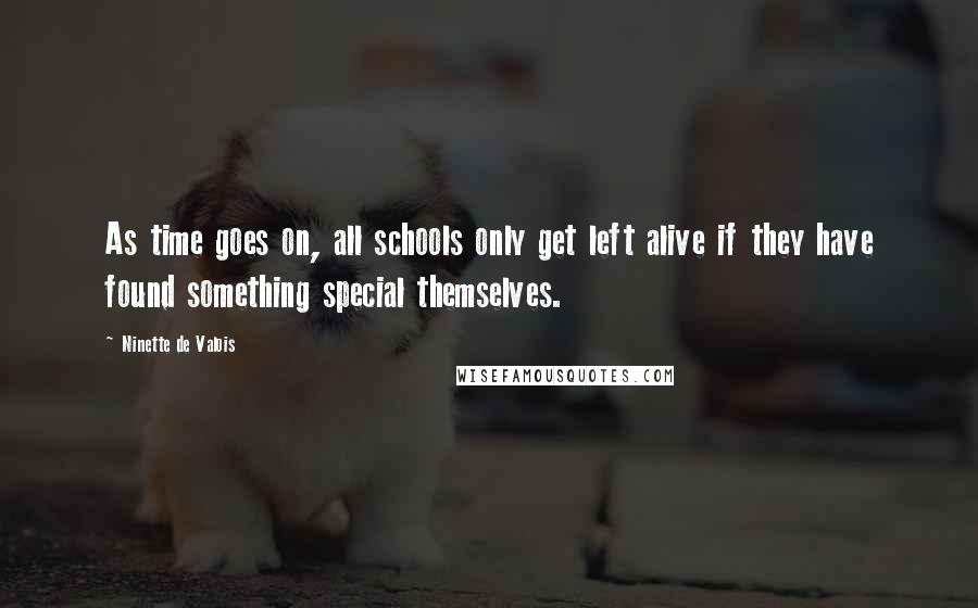 Ninette De Valois quotes: As time goes on, all schools only get left alive if they have found something special themselves.