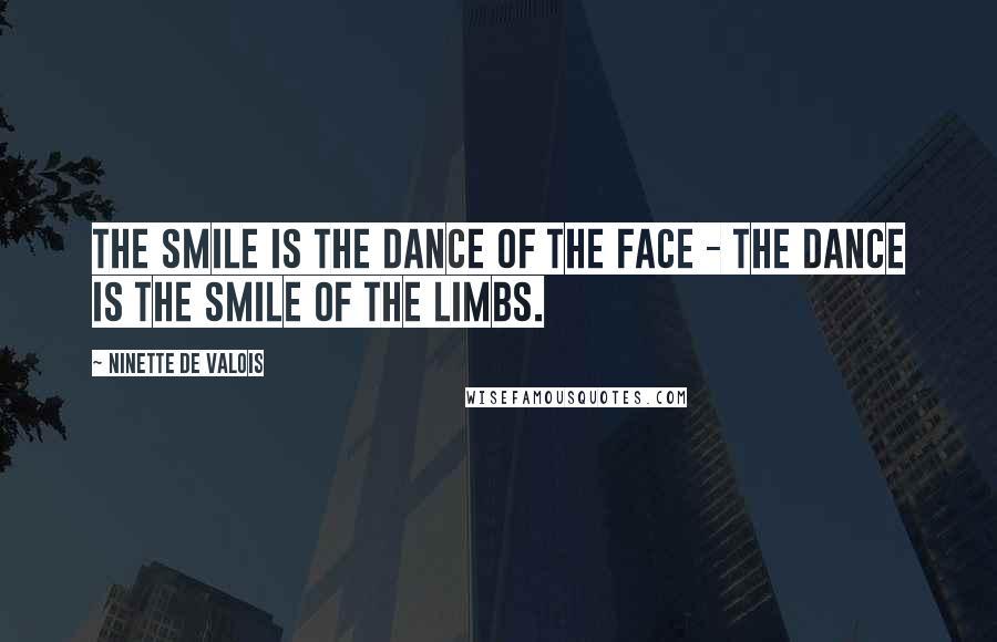 Ninette De Valois quotes: The smile is the dance of the face - the dance is the smile of the limbs.
