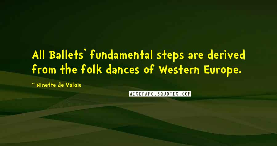 Ninette De Valois quotes: All Ballets' fundamental steps are derived from the folk dances of Western Europe.
