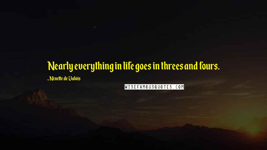 Ninette De Valois quotes: Nearly everything in life goes in threes and fours.