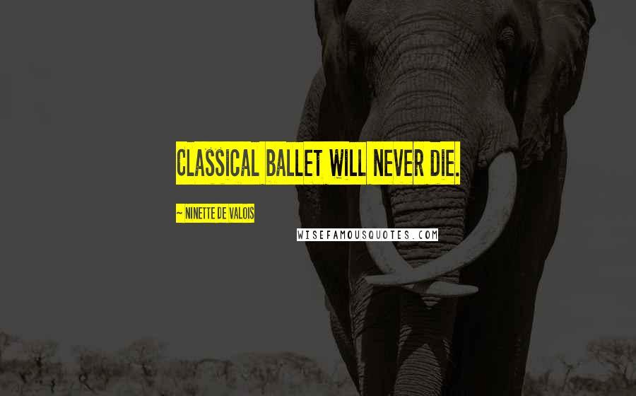 Ninette De Valois quotes: Classical ballet will never die.