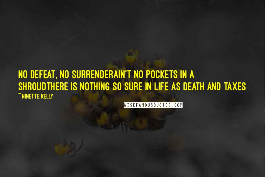 Ninette Kelly quotes: No defeat, no surrenderAin't no pockets in a shroudThere is nothing so sure in life as death and taxes