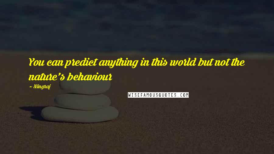 Ningraj quotes: You can predict anything in this world but not the nature's behaviour