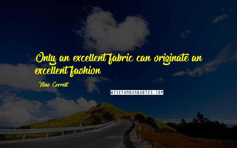 Nino Cerruti quotes: Only an excellent fabric can originate an excellent fashion