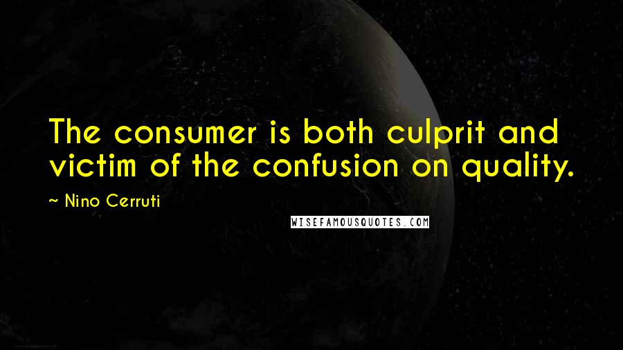 Nino Cerruti quotes: The consumer is both culprit and victim of the confusion on quality.