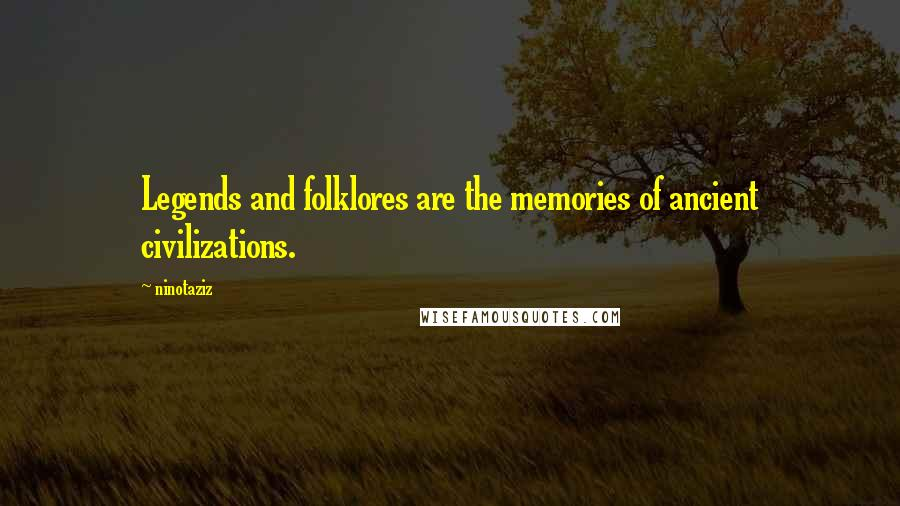 Ninotaziz quotes: Legends and folklores are the memories of ancient civilizations.