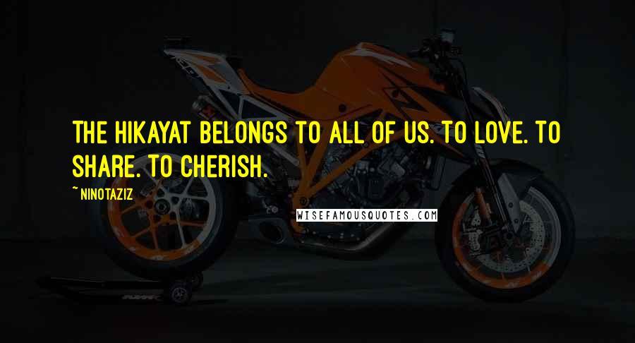 Ninotaziz quotes: The Hikayat belongs to ALL of us. To love. To share. To cherish.