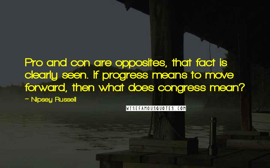 Nipsey Russell quotes: Pro and con are opposites, that fact is clearly seen. If progress means to move forward, then what does congress mean?
