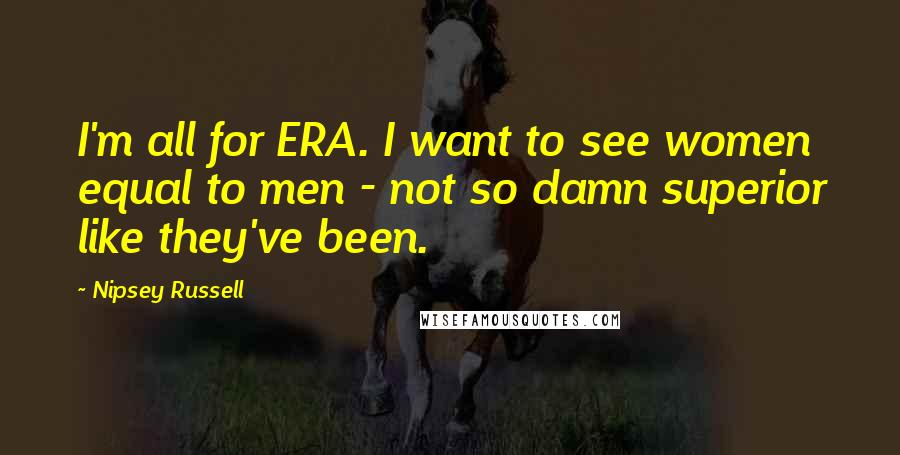 Nipsey Russell quotes: I'm all for ERA. I want to see women equal to men - not so damn superior like they've been.