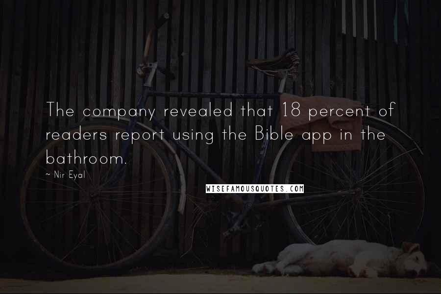 Nir Eyal quotes: The company revealed that 18 percent of readers report using the Bible app in the bathroom.