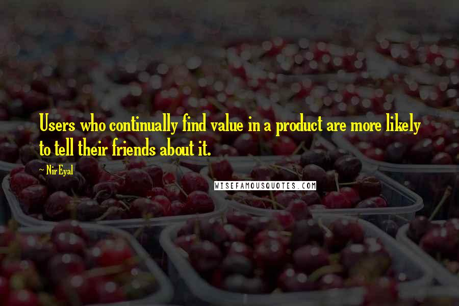 Nir Eyal quotes: Users who continually find value in a product are more likely to tell their friends about it.
