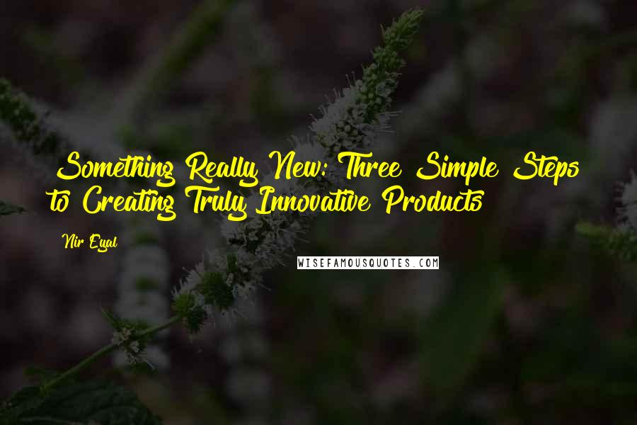 Nir Eyal quotes: Something Really New: Three Simple Steps to Creating Truly Innovative Products