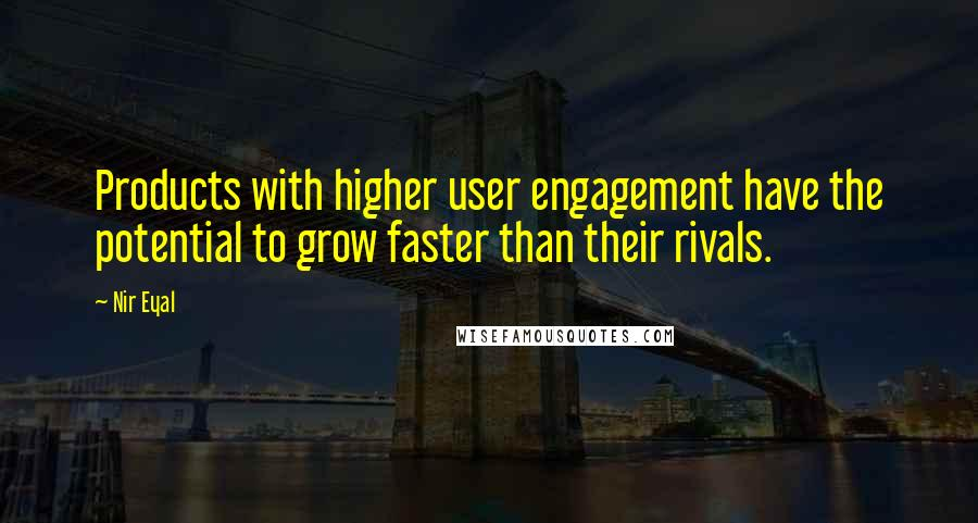 Nir Eyal quotes: Products with higher user engagement have the potential to grow faster than their rivals.