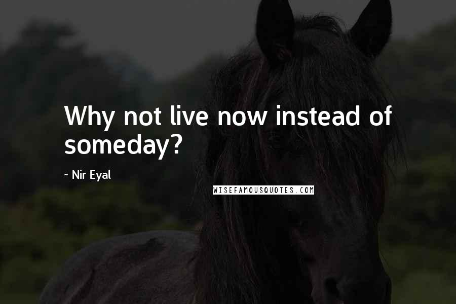 Nir Eyal quotes: Why not live now instead of someday?