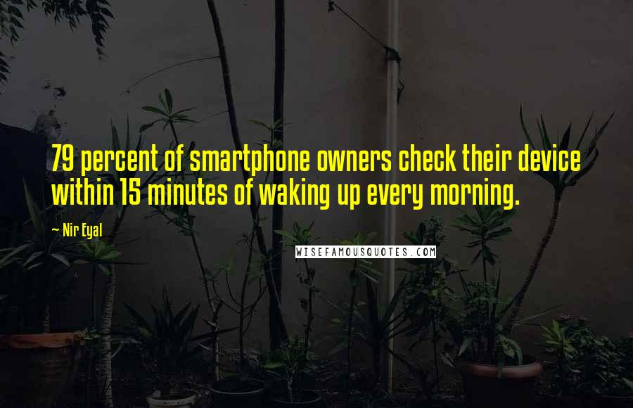 Nir Eyal quotes: 79 percent of smartphone owners check their device within 15 minutes of waking up every morning.