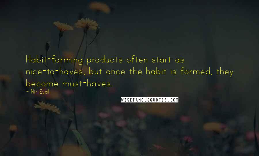 Nir Eyal quotes: Habit-forming products often start as nice-to-haves, but once the habit is formed, they become must-haves.