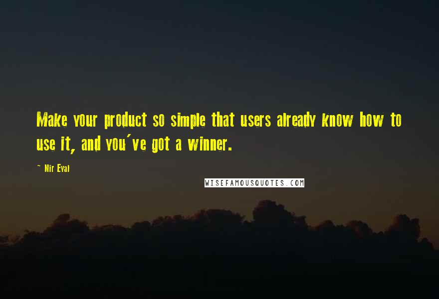 Nir Eyal quotes: Make your product so simple that users already know how to use it, and you've got a winner.