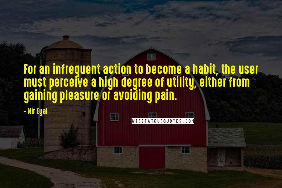 Nir Eyal quotes: For an infrequent action to become a habit, the user must perceive a high degree of utility, either from gaining pleasure or avoiding pain.