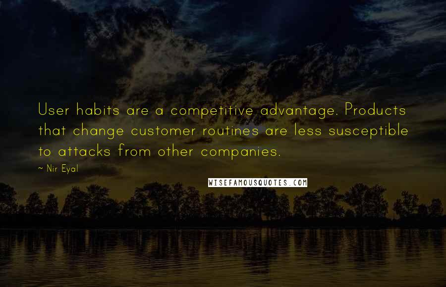 Nir Eyal quotes: User habits are a competitive advantage. Products that change customer routines are less susceptible to attacks from other companies.