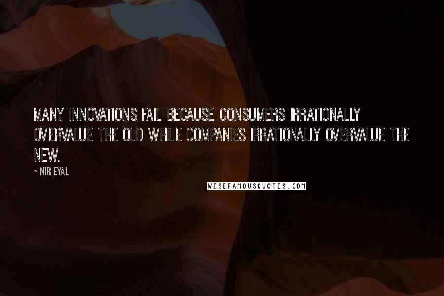 Nir Eyal quotes: Many innovations fail because consumers irrationally overvalue the old while companies irrationally overvalue the new.