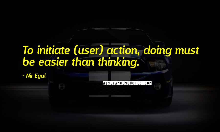 Nir Eyal quotes: To initiate (user) action, doing must be easier than thinking.