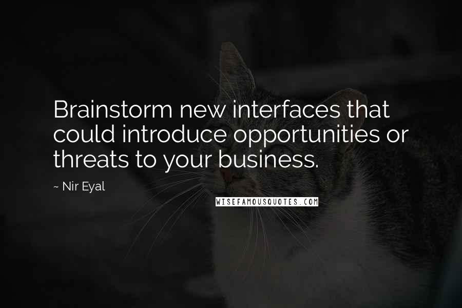Nir Eyal quotes: Brainstorm new interfaces that could introduce opportunities or threats to your business.