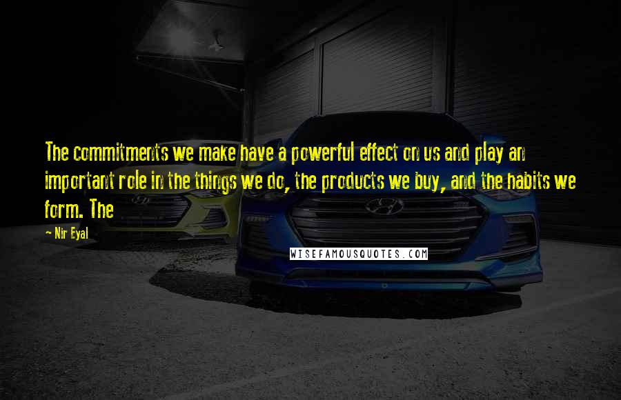 Nir Eyal quotes: The commitments we make have a powerful effect on us and play an important role in the things we do, the products we buy, and the habits we form. The