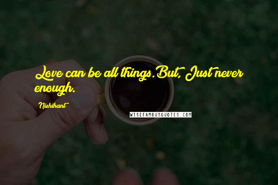 Nishikant quotes: Love can be all things.But, Just never enough.