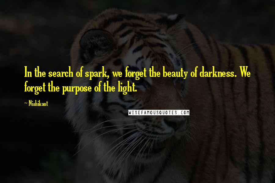 Nishikant quotes: In the search of spark, we forget the beauty of darkness. We forget the purpose of the light.