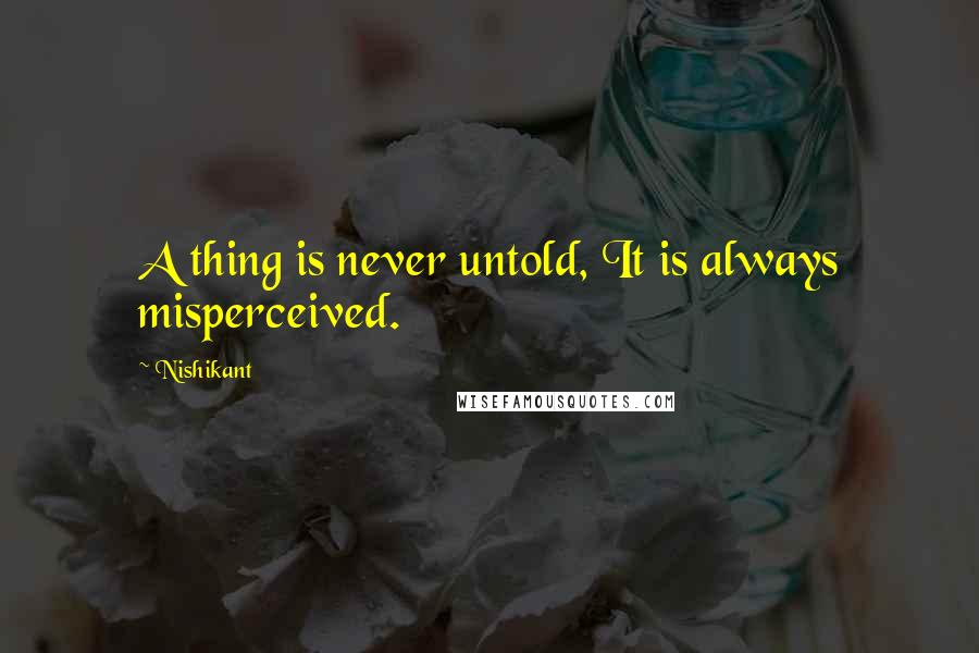 Nishikant quotes: A thing is never untold, It is always misperceived.