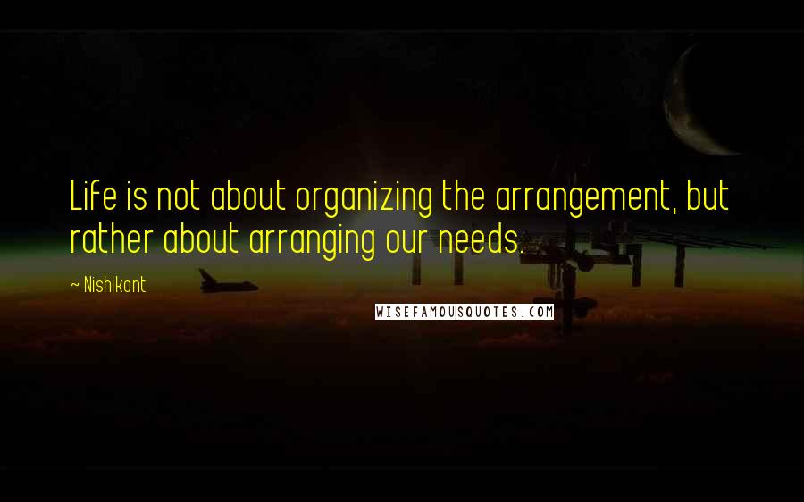 Nishikant quotes: Life is not about organizing the arrangement, but rather about arranging our needs.