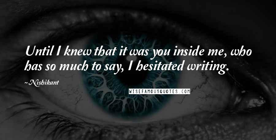 Nishikant quotes: Until I knew that it was you inside me, who has so much to say, I hesitated writing.
