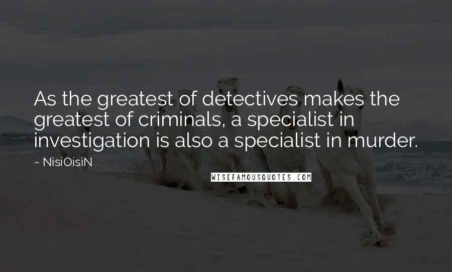 NisiOisiN quotes: As the greatest of detectives makes the greatest of criminals, a specialist in investigation is also a specialist in murder.