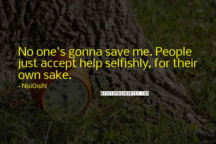 NisiOisiN quotes: No one's gonna save me. People just accept help selfishly, for their own sake.